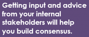 Getting input and advice from your internal stakeholders will help you build consensus.
