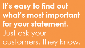 It's easy to find out what's most important for your statement. Just ask your customers, they know.
