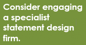 Consider engaging a specialist statement design firm.